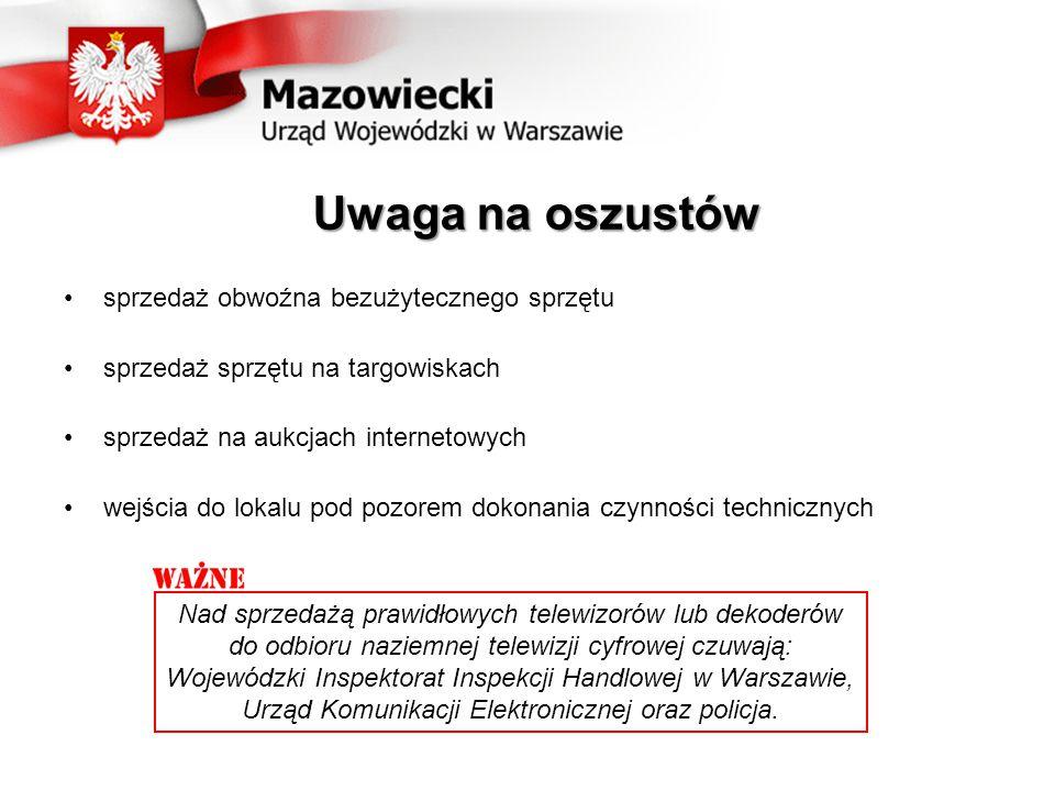 Uwaga na oszustów sprzedaż obwoźna bezużytecznego sprzętu sprzedaż sprzętu na targowiskach sprzedaż na aukcjach internetowych wejścia do lokalu pod pozorem dokonania czynności technicznych Nad sprzedażą prawidłowych telewizorów lub dekoderów do odbioru naziemnej telewizji cyfrowej czuwają: Wojewódzki Inspektorat Inspekcji Handlowej w Warszawie, Urząd Komunikacji Elektronicznej oraz policja.