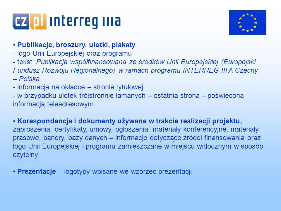 Publikacje, broszury, ulotki, plakaty - logo Unii Europejskiej oraz programu - tekst: Publikacja współfinansowana ze środków Unii Europejskiej (Europejski Fundusz Rozwoju Regionalnego) w ramach programu INTERREG III A Czechy – Polska - informacja na okładce – stronie tytułowej - w przypadku ulotek trójstronnie łamanych – ostatnia strona – poświęcona informacją teleadresowym Korespondencja i dokumenty używane w trakcie realizacji projektu, zaproszenia, certyfikaty, umowy, ogłoszenia, materiały konferencyjne, materiały prasowe, banery, bazy danych – informacje dotyczące źródeł finansowania oraz logo Unii Europejskiej i programu zamieszczane w miejscu widocznym w sposób czytelny Prezentacje – logotypy wpisane we wzorzec prezentacji