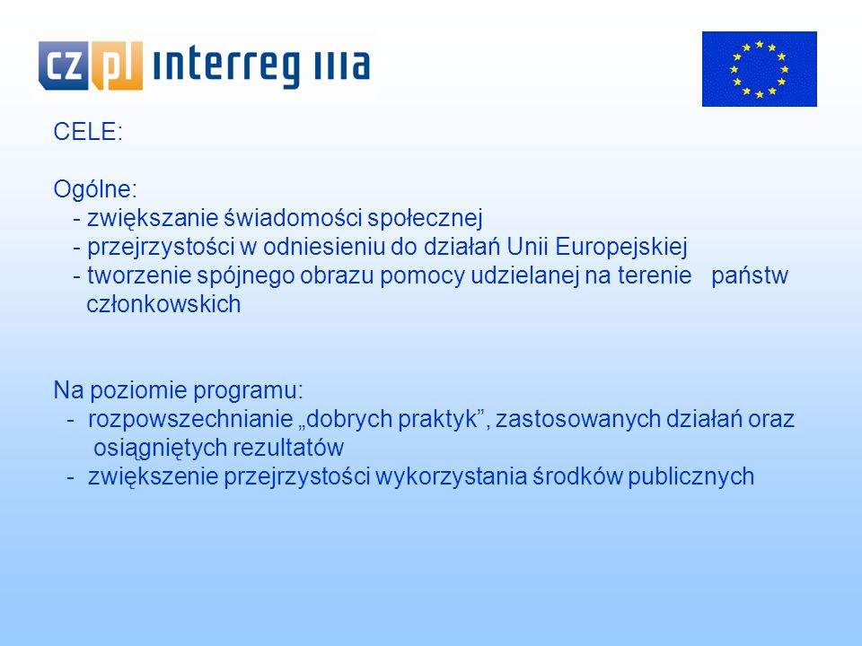 """CELE: Ogólne: - zwiększanie świadomości społecznej - przejrzystości w odniesieniu do działań Unii Europejskiej - tworzenie spójnego obrazu pomocy udzielanej na terenie państw członkowskich Na poziomie programu: - rozpowszechnianie """"dobrych praktyk , zastosowanych działań oraz osiągniętych rezultatów - zwiększenie przejrzystości wykorzystania środków publicznych"""