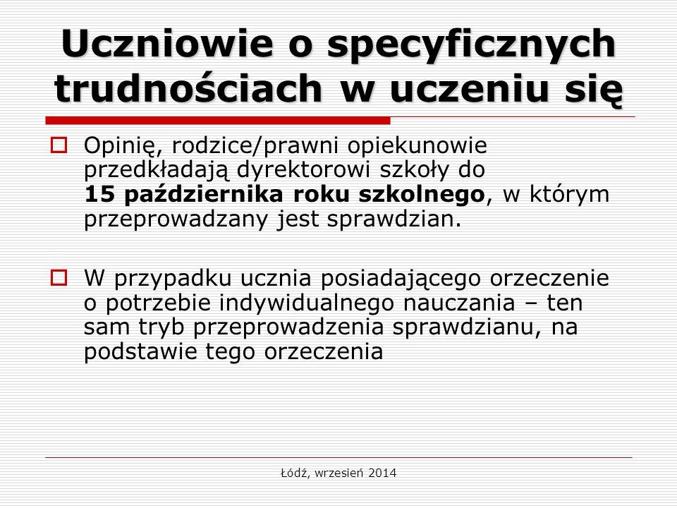 Łódź, wrzesień 2014 Uczniowie o specyficznych trudnościach w uczeniu się  Opinię, rodzice/prawni opiekunowie przedkładają dyrektorowi szkoły do 15 października roku szkolnego, w którym przeprowadzany jest sprawdzian.
