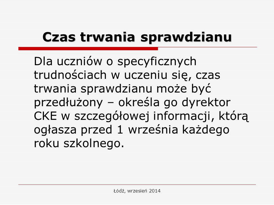 Łódź, wrzesień 2014 Czas trwania sprawdzianu Dla uczniów o specyficznych trudnościach w uczeniu się, czas trwania sprawdzianu może być przedłużony – określa go dyrektor CKE w szczegółowej informacji, którą ogłasza przed 1 września każdego roku szkolnego.