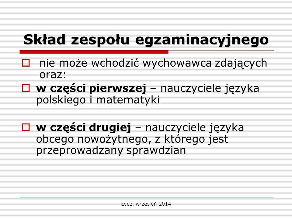 Łódź, wrzesień 2014 Skład zespołu egzaminacyjnego  nie może wchodzić wychowawca zdających oraz:  w części pierwszej – nauczyciele języka polskiego i matematyki  w części drugiej – nauczyciele języka obcego nowożytnego, z którego jest przeprowadzany sprawdzian
