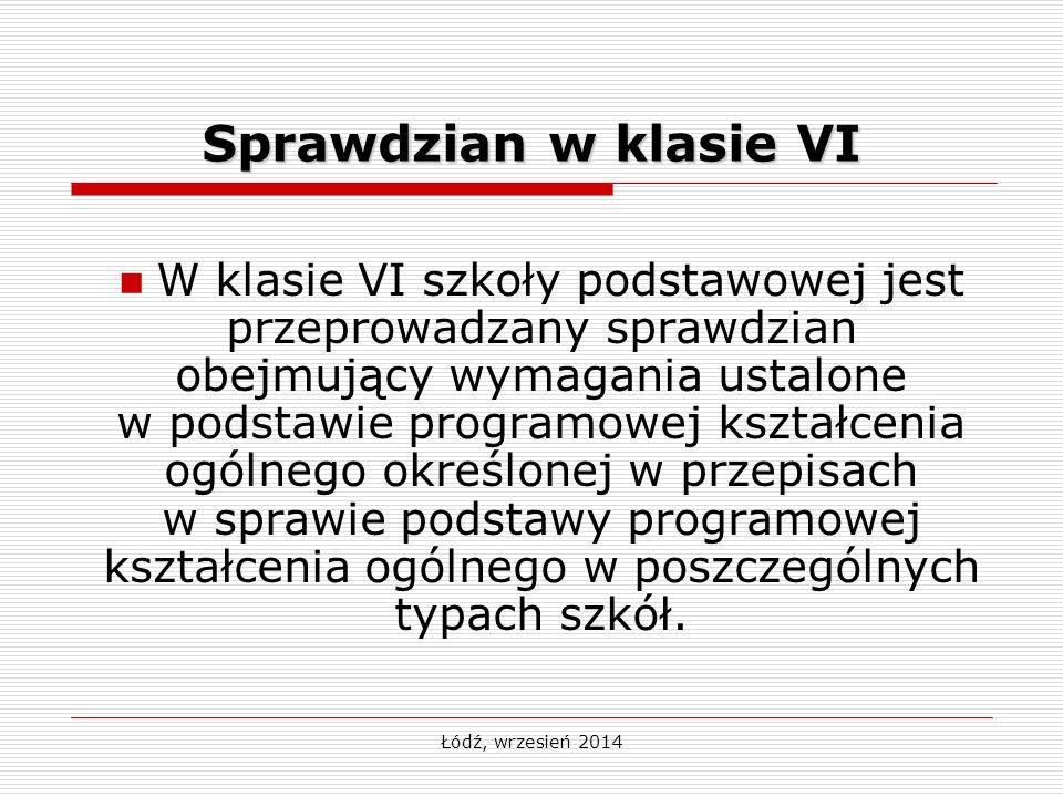 Łódź, wrzesień 2014 Sprawdzian w klasie VI W klasie VI szkoły podstawowej jest przeprowadzany sprawdzian obejmujący wymagania ustalone w podstawie programowej kształcenia ogólnego określonej w przepisach w sprawie podstawy programowej kształcenia ogólnego w poszczególnych typach szkół.