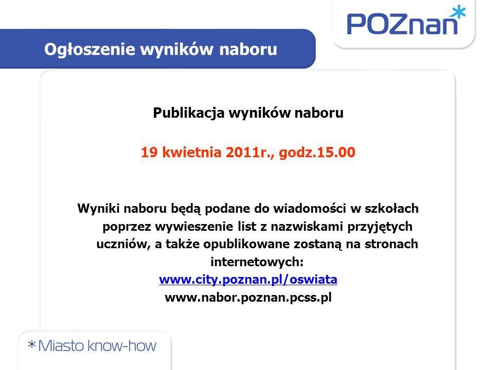 Publikacja wyników naboru 19 kwietnia 2011r., godz.15.00 Wyniki naboru będą podane do wiadomości w szkołach poprzez wywieszenie list z nazwiskami przyjętych uczniów, a także opublikowane zostaną na stronach internetowych: www.city.poznan.pl/oswiata www.nabor.poznan.pcss.pl Ogłoszenie wyników naboru