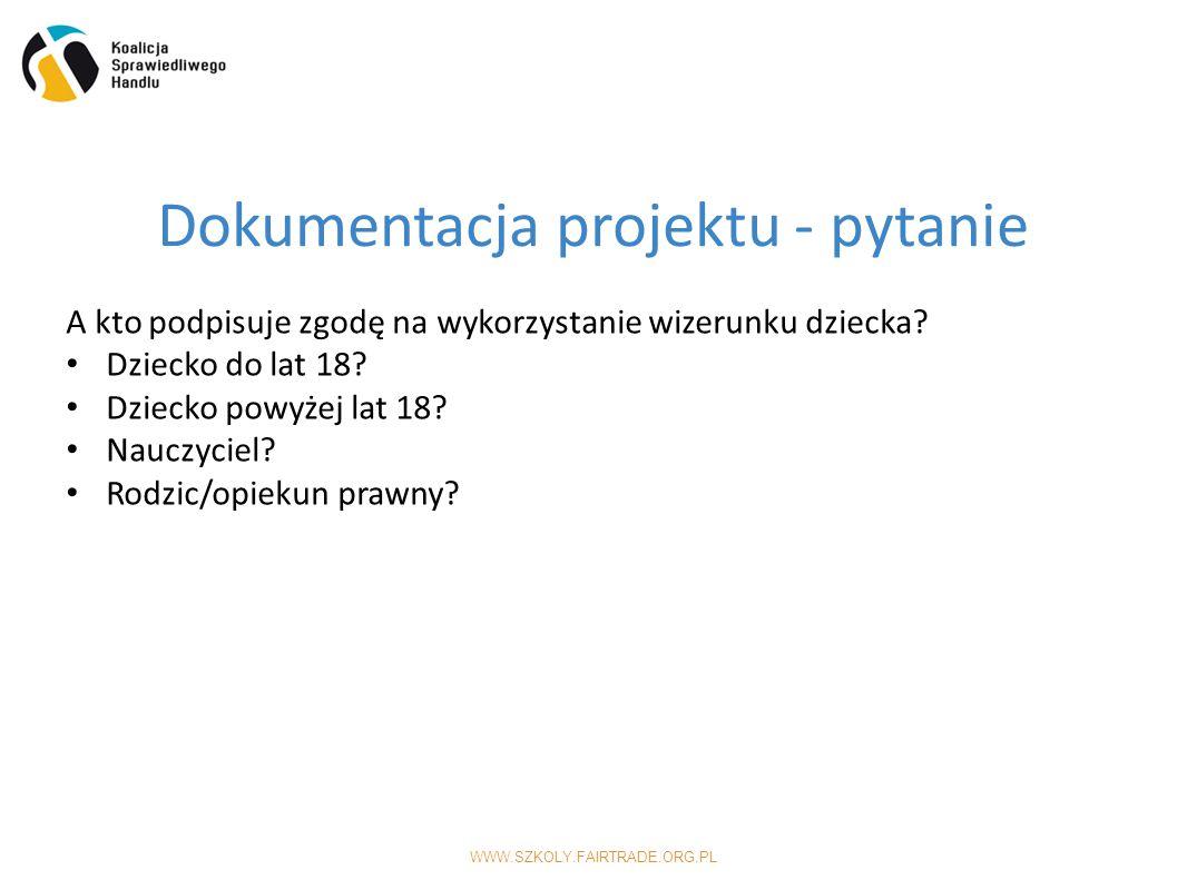 WWW.SZKOLY.FAIRTRADE.ORG.PL Dokumentacja projektu - pytanie A kto podpisuje zgodę na wykorzystanie wizerunku dziecka.