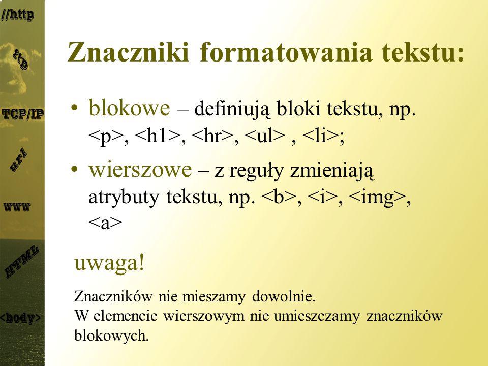 Znaczniki formatowania tekstu: blokowe – definiują bloki tekstu, np.,,,, ; wierszowe – z reguły zmieniają atrybuty tekstu, np.,,, uwaga! Znaczników ni