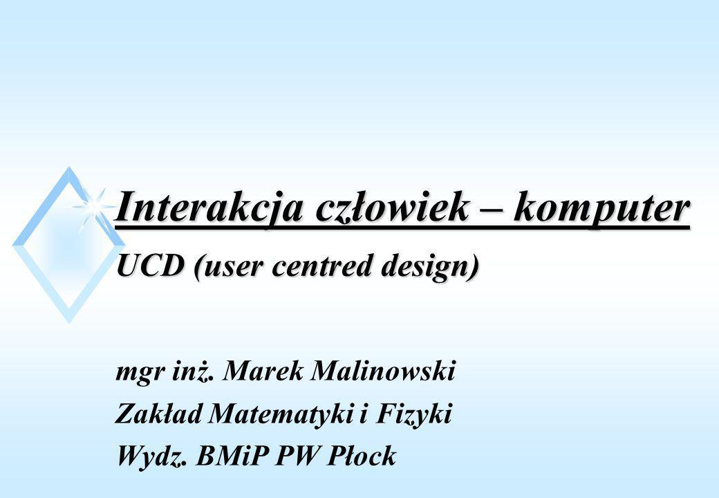 Interakcja człowiek – komputer UCD (user centred design) mgr inż. Marek Malinowski Zakład Matematyki i Fizyki Wydz. BMiP PW Płock