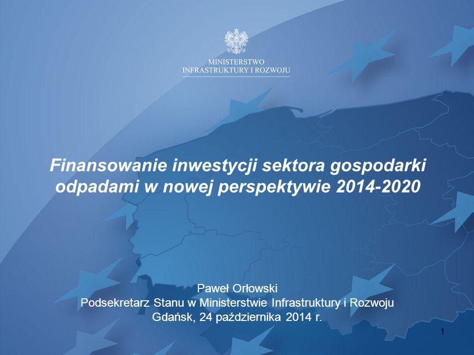 Finansowanie inwestycji sektora gospodarki odpadami w nowej perspektywie 2014-2020 1 Paweł Orłowski Podsekretarz Stanu w Ministerstwie Infrastruktury