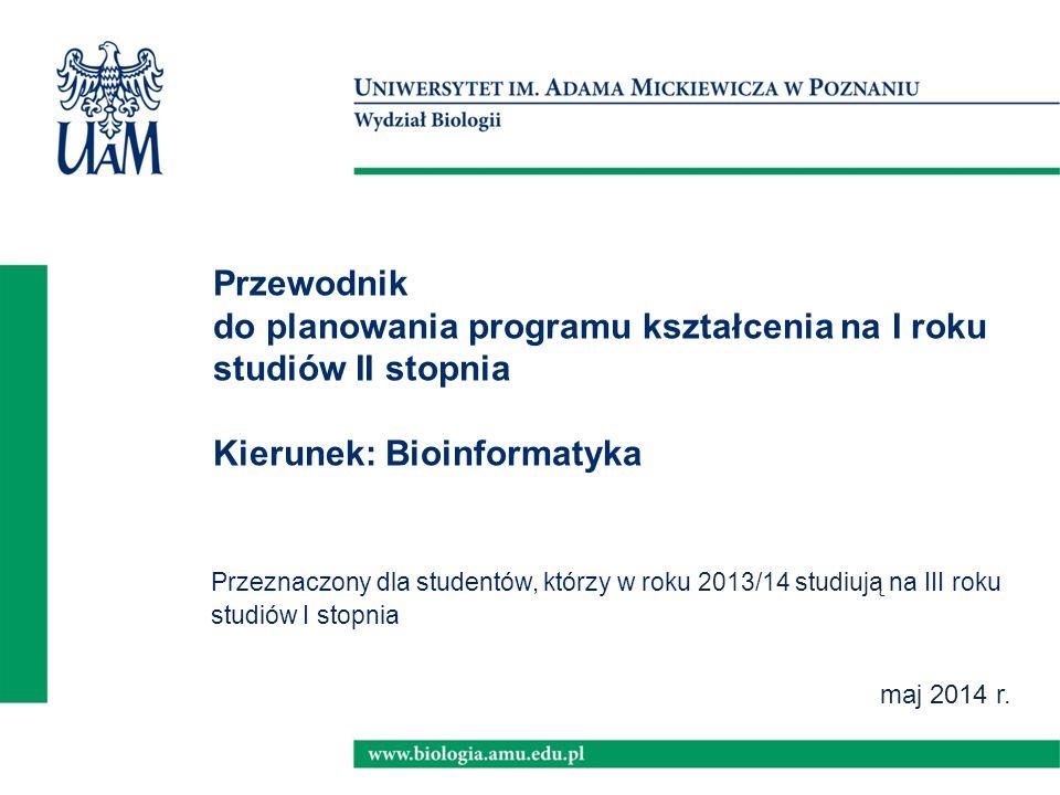 maj 2014 r. Przewodnik do planowania programu kształcenia na I roku studiów II stopnia Kierunek: Bioinformatyka Przeznaczony dla studentów, którzy w r