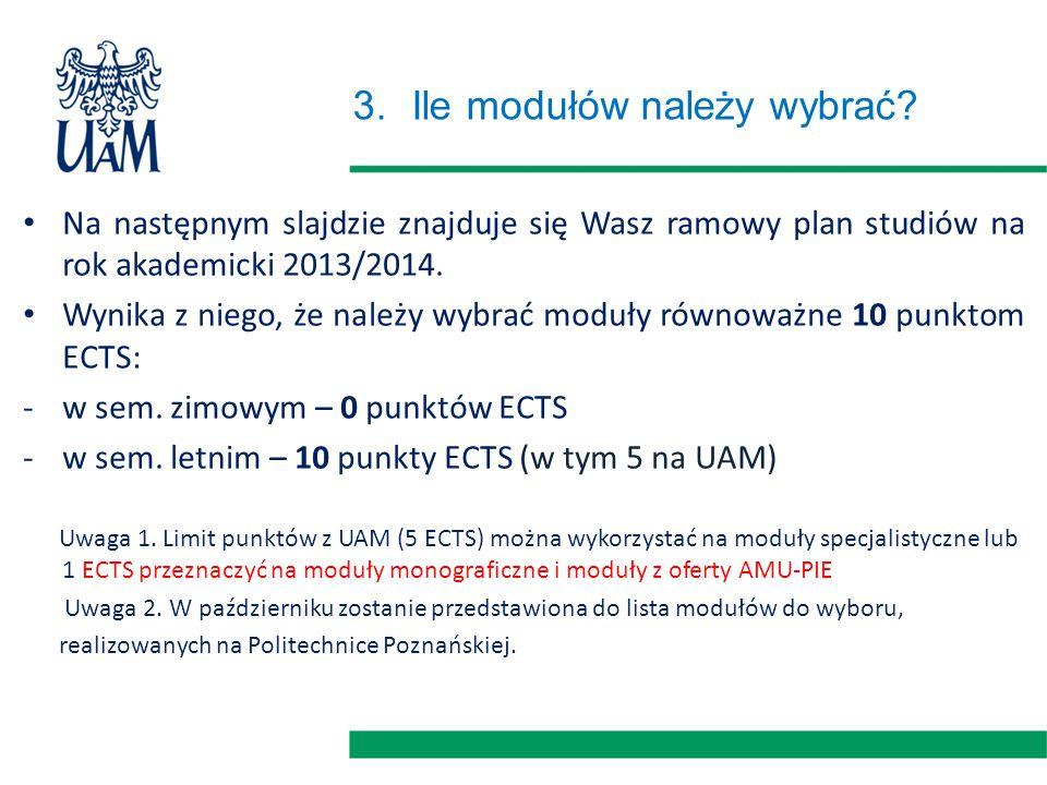 3.Ile modułów należy wybrać? Na następnym slajdzie znajduje się Wasz ramowy plan studiów na rok akademicki 2013/2014. Wynika z niego, że należy wybrać