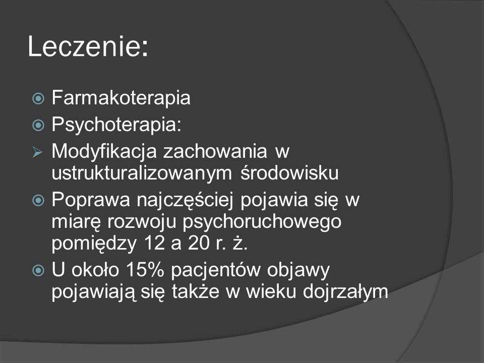 Leczenie:  Farmakoterapia  Psychoterapia:  Modyfikacja zachowania w ustrukturalizowanym środowisku  Poprawa najczęściej pojawia się w miarę rozwoj