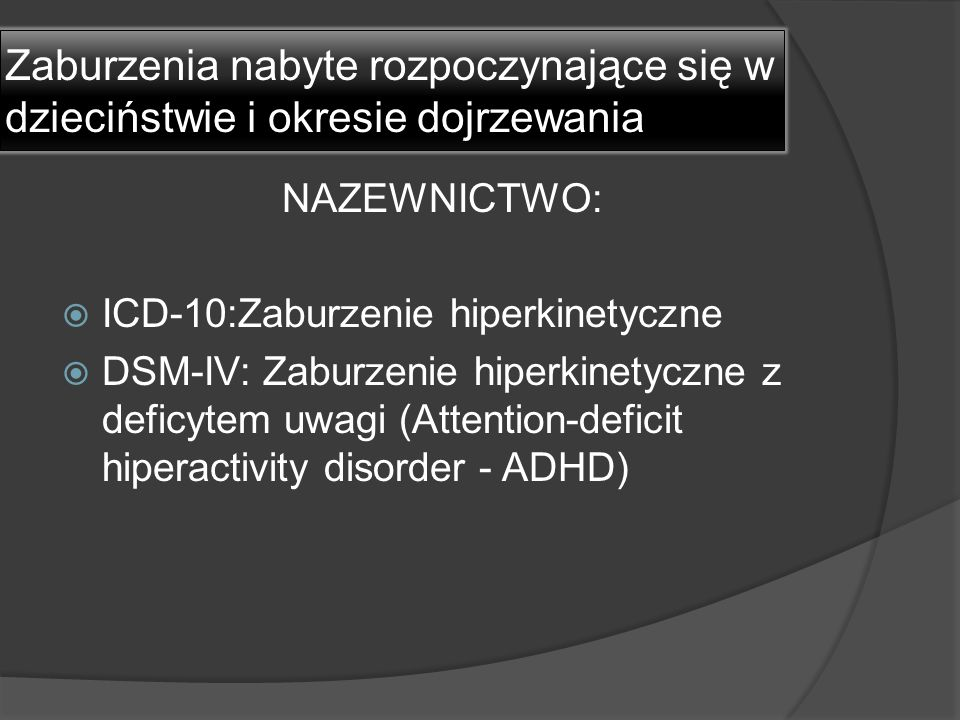 Zaburzenia nabyte rozpoczynające się w dzieciństwie i okresie dojrzewania NAZEWNICTWO:  ICD-10:Zaburzenie hiperkinetyczne  DSM-IV: Zaburzenie hiperk
