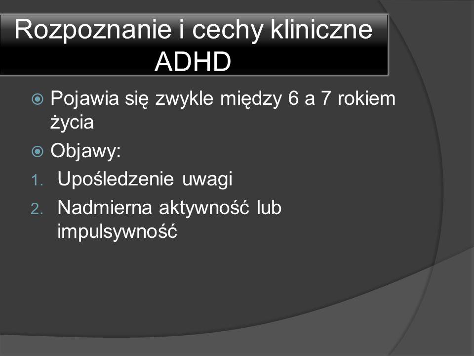 Rozpoznanie i cechy kliniczne ADHD  Pojawia się zwykle między 6 a 7 rokiem życia  Objawy: 1. Upośledzenie uwagi 2. Nadmierna aktywność lub impulsywn
