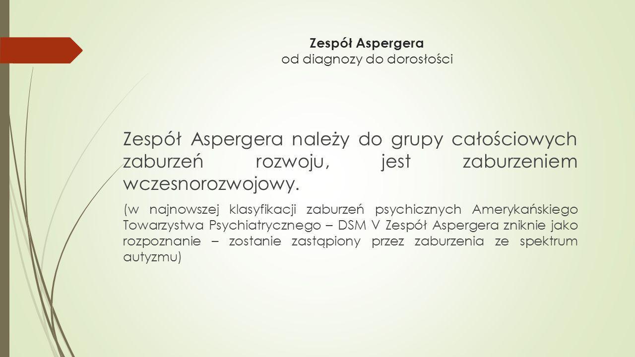 Zespół Aspergera należy do grupy całościowych zaburzeń rozwoju, jest zaburzeniem wczesnorozwojowy. (w najnowszej klasyfikacji zaburzeń psychicznych Am