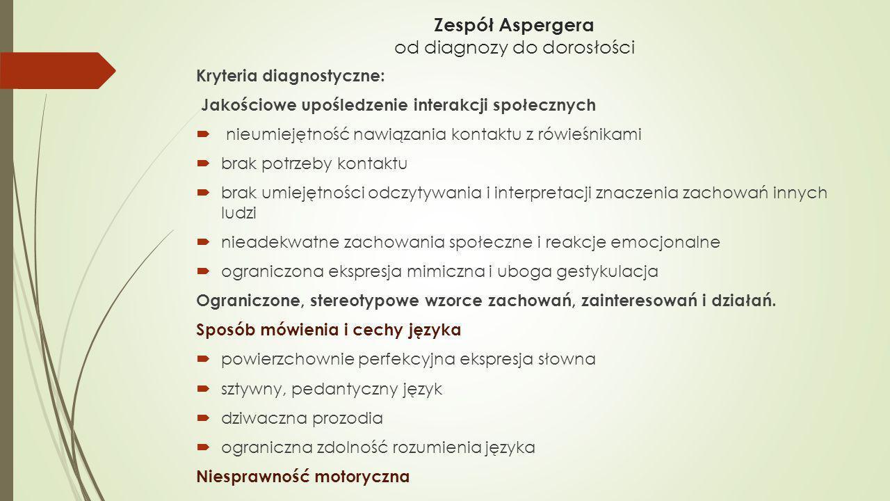 Zespół Aspergera od diagnozy do dorosłości Kryteria diagnostyczne: Jakościowe upośledzenie interakcji społecznych  nieumiejętność nawiązania kontaktu