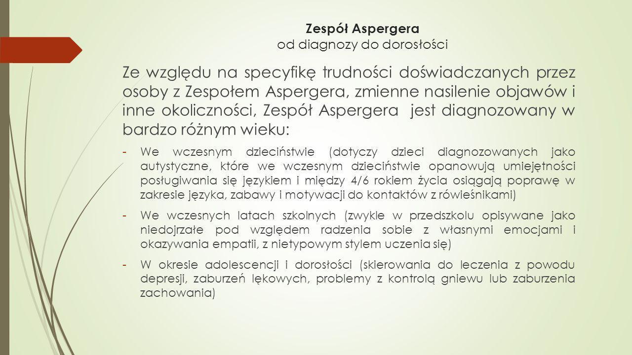 Zespół Aspergera od diagnozy do dorosłości Ze względu na specyfikę trudności doświadczanych przez osoby z Zespołem Aspergera, zmienne nasilenie objawó