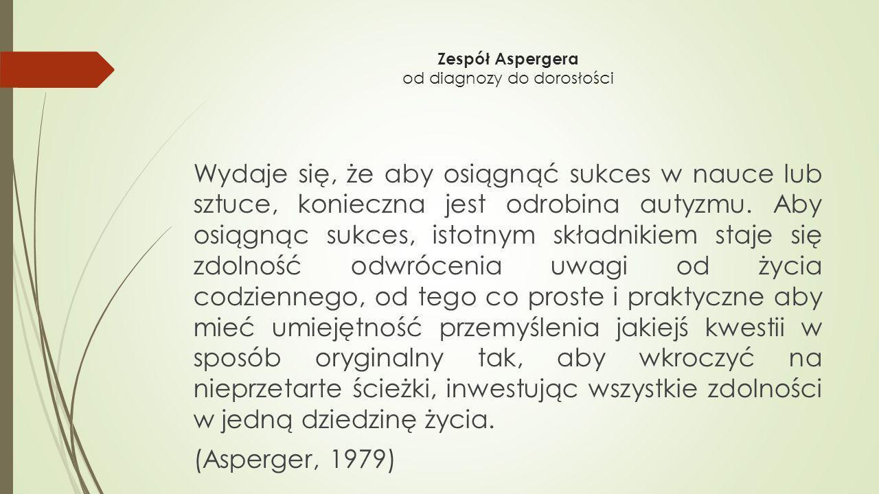 Zespół Aspergera od diagnozy do dorosłości Wydaje się, że aby osiągnąć sukces w nauce lub sztuce, konieczna jest odrobina autyzmu. Aby osiągnąc sukces