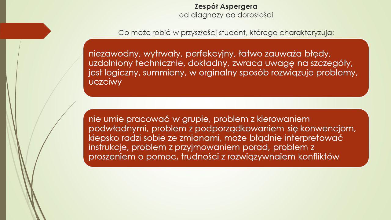 Zespół Aspergera od diagnozy do dorosłości Co może robić w przyszłości student, którego charakteryzują: niezawodny, wytrwały, perfekcyjny, łatwo zauwa