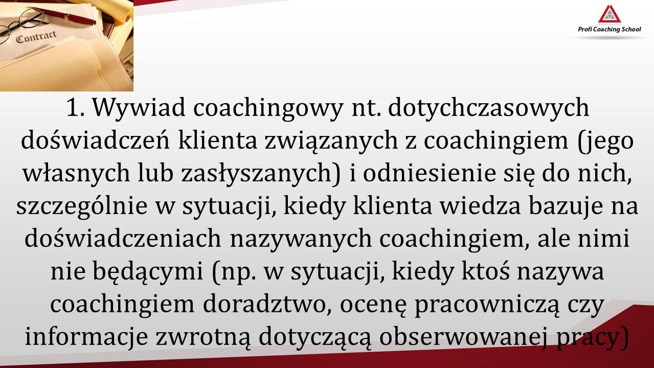 1. Wywiad coachingowy nt. dotychczasowych doświadczeń klienta związanych z coachingiem (jego własnych lub zasłyszanych) i odniesienie się do nich, szc