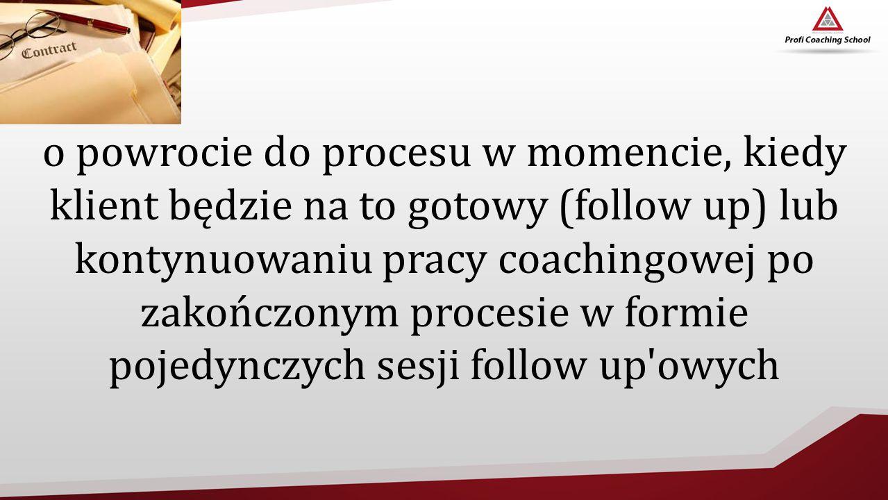 o powrocie do procesu w momencie, kiedy klient będzie na to gotowy (follow up) lub kontynuowaniu pracy coachingowej po zakończonym procesie w formie p