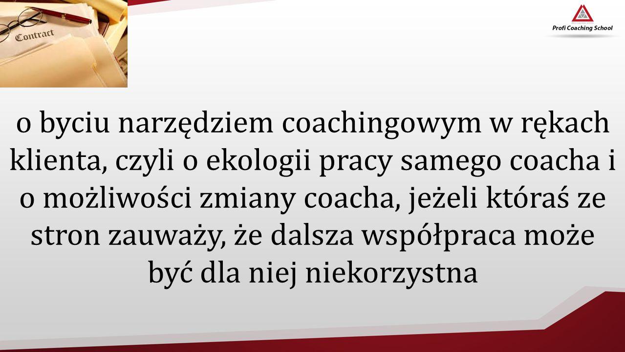 o byciu narzędziem coachingowym w rękach klienta, czyli o ekologii pracy samego coacha i o możliwości zmiany coacha, jeżeli któraś ze stron zauważy, ż