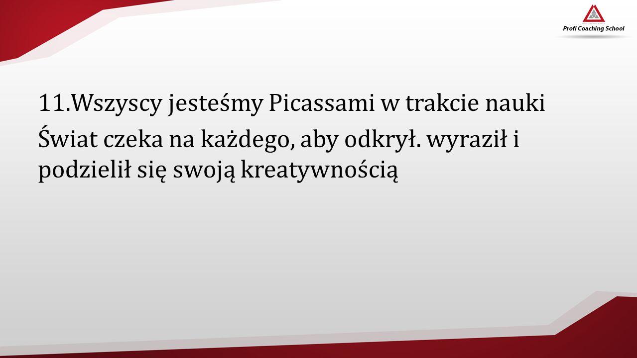 11.Wszyscy jesteśmy Picassami w trakcie nauki Świat czeka na każdego, aby odkrył. wyraził i podzielił się swoją kreatywnością
