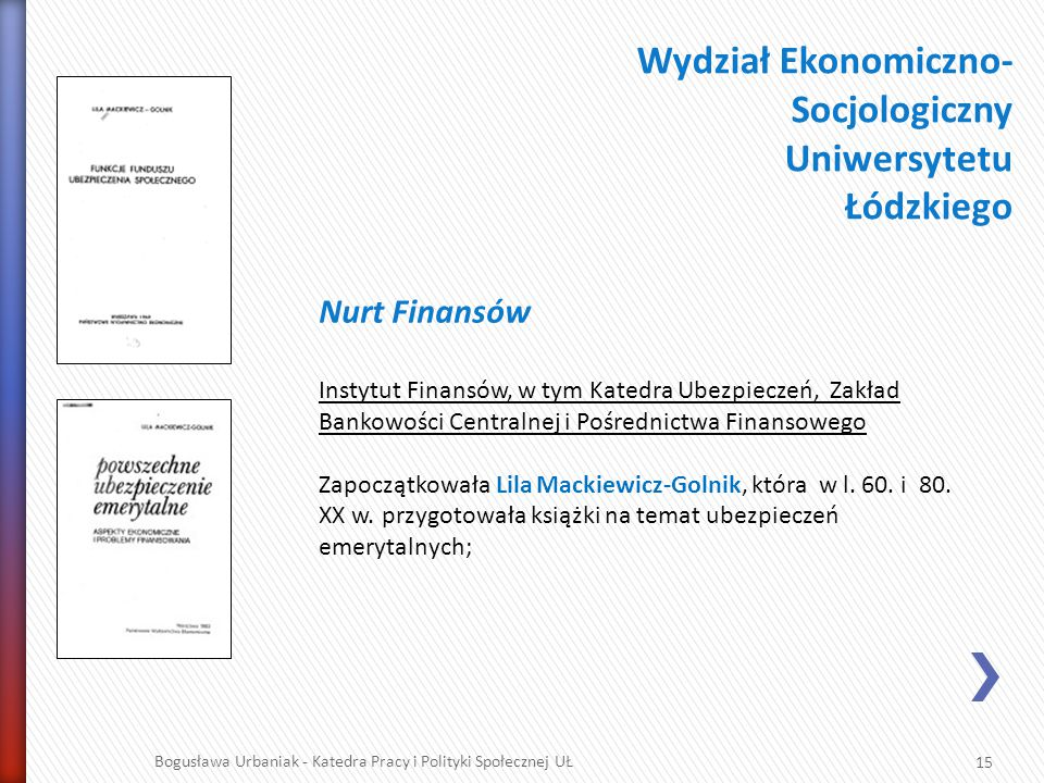15 Bogusława Urbaniak - Katedra Pracy i Polityki Społecznej UŁ Wydział Ekonomiczno- Socjologiczny Uniwersytetu Łódzkiego Nurt Finansów Instytut Finans