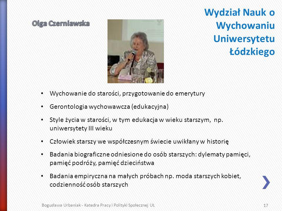 17 Bogusława Urbaniak - Katedra Pracy i Polityki Społecznej UŁ Wychowanie do starości, przygotowanie do emerytury Gerontologia wychowawcza (edukacyjna