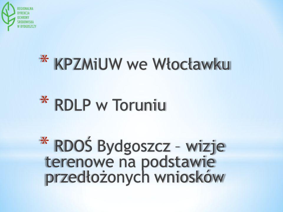 * KPZMiUW we Włocławku * RDLP w Toruniu * RDOŚ Bydgoszcz – wizje terenowe na podstawie przedłożonych wniosków