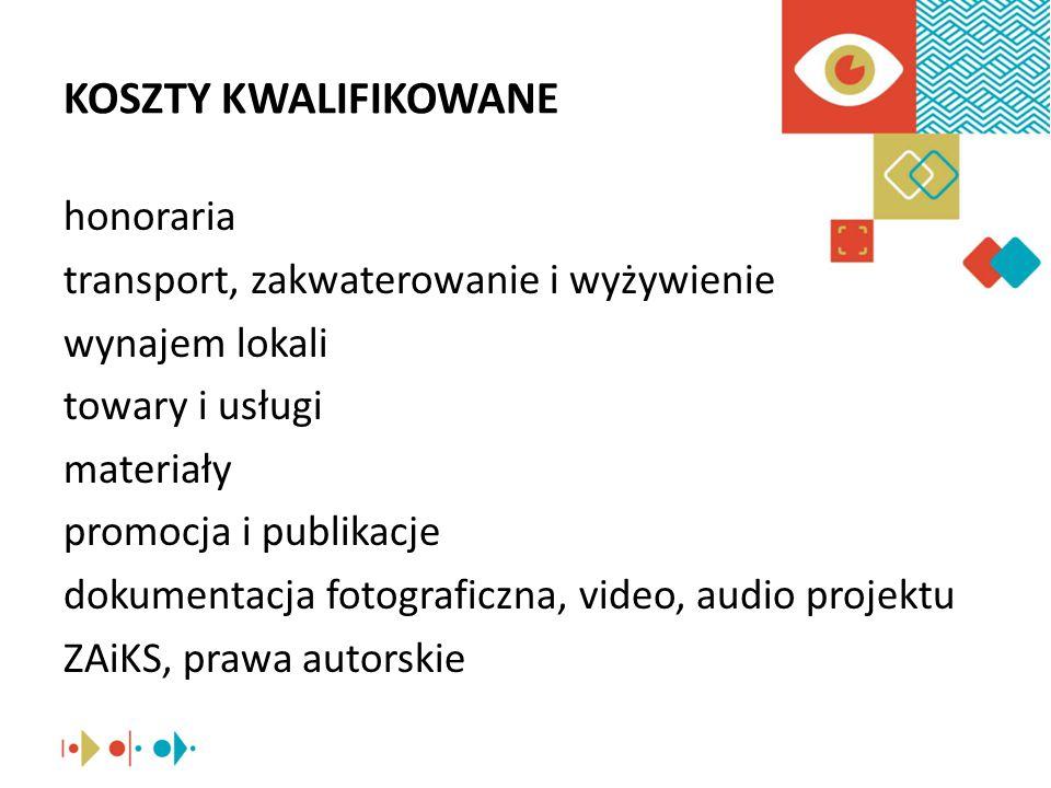 KOSZTY KWALIFIKOWANE honoraria transport, zakwaterowanie i wyżywienie wynajem lokali towary i usługi materiały promocja i publikacje dokumentacja fotograficzna, video, audio projektu ZAiKS, prawa autorskie