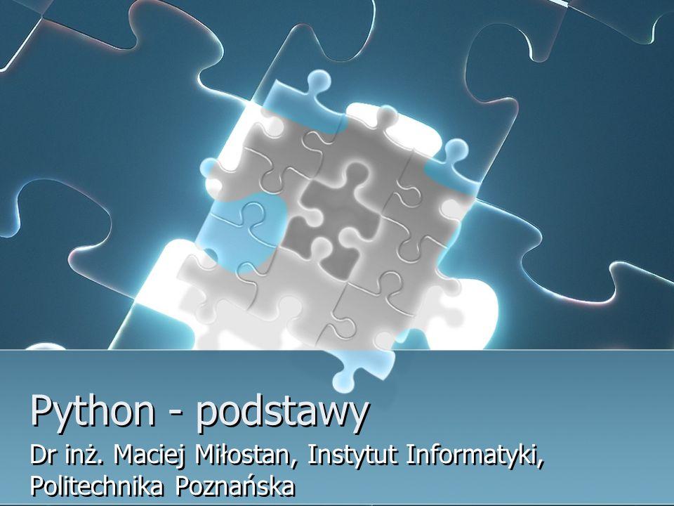 Python - podstawy Dr inż. Maciej Miłostan, Instytut Informatyki, Politechnika Poznańska