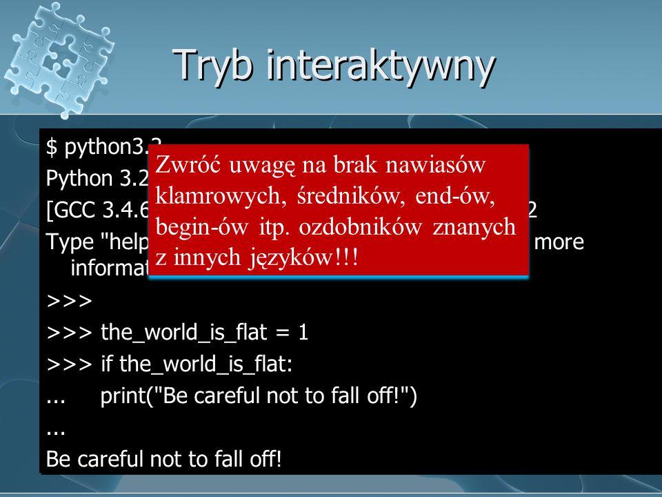 Tryb interaktywny $ python3.2 Python 3.2 (py3k, Sep 12 2007, 12:21:02) [GCC 3.4.6 20060404 (Red Hat 3.4.6-8)] on linux2 Type