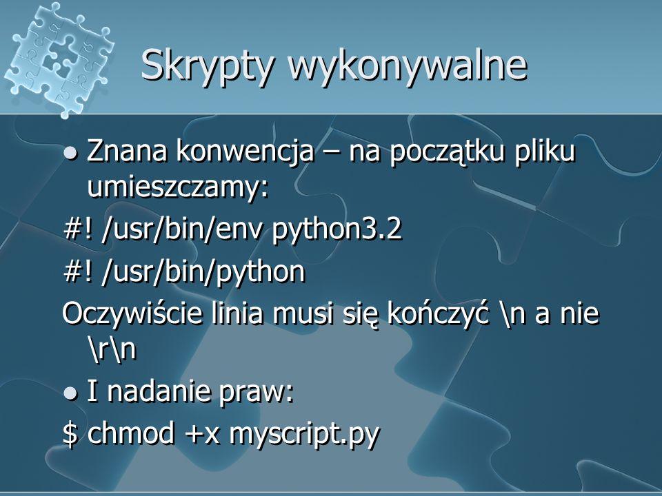 Skrypty wykonywalne Znana konwencja – na początku pliku umieszczamy: #! /usr/bin/env python3.2 #! /usr/bin/python Oczywiście linia musi się kończyć \n