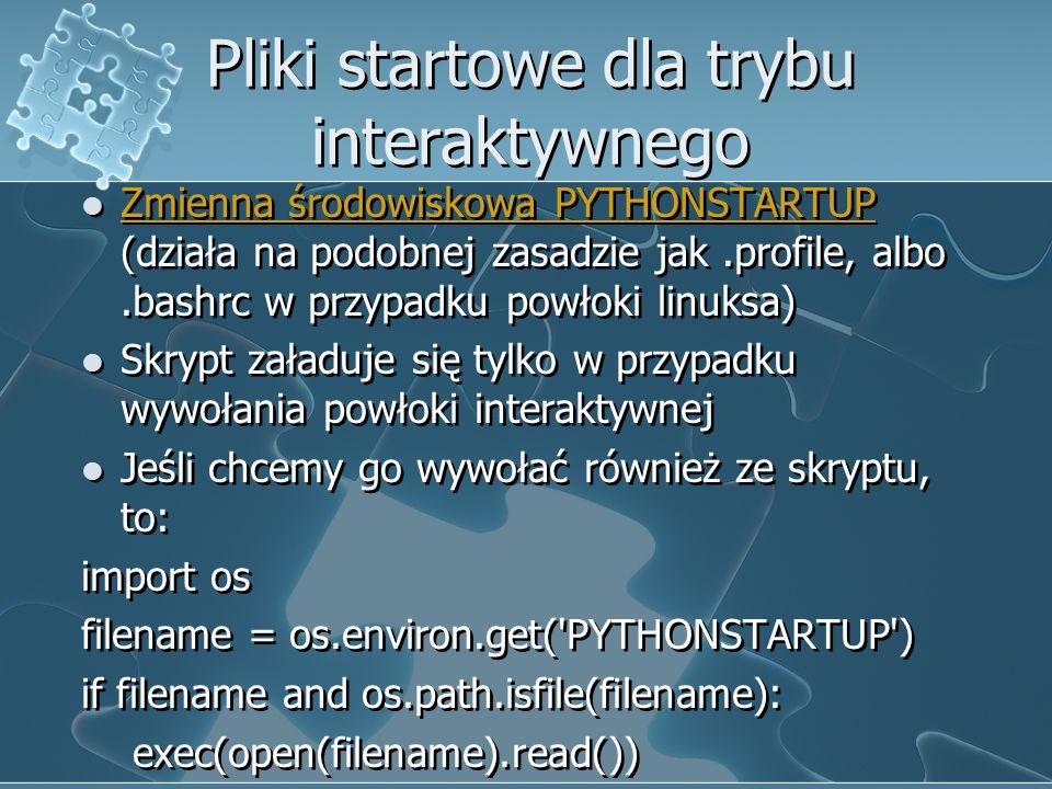 Pliki startowe dla trybu interaktywnego Zmienna środowiskowa PYTHONSTARTUP (działa na podobnej zasadzie jak.profile, albo.bashrc w przypadku powłoki l