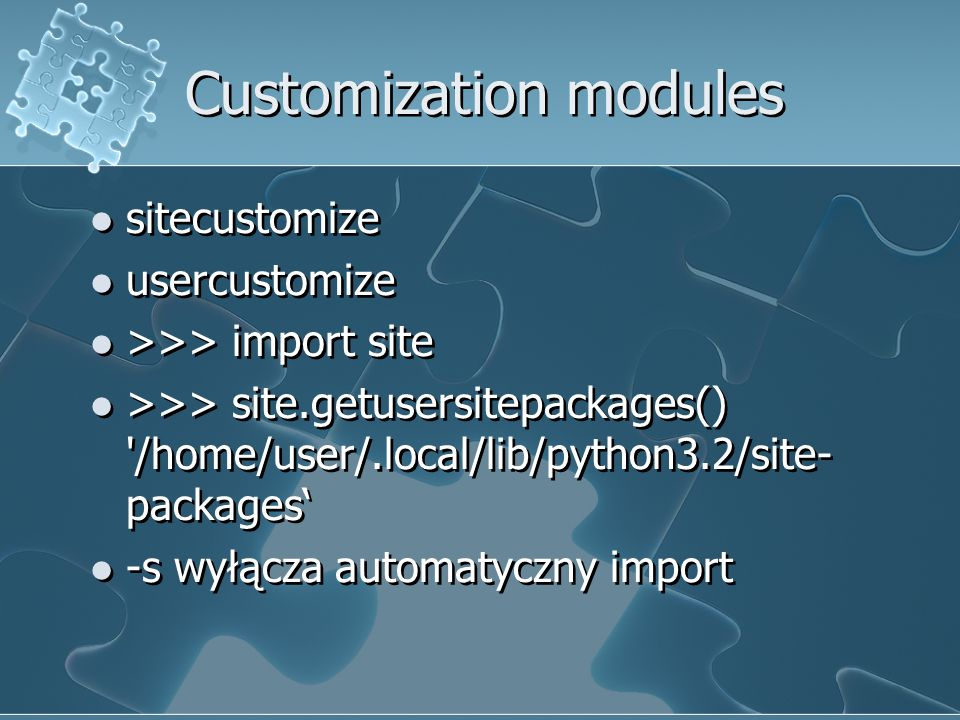 Customization modules sitecustomize usercustomize >>> import site >>> site.getusersitepackages() '/home/user/.local/lib/python3.2/site- packages' -s w