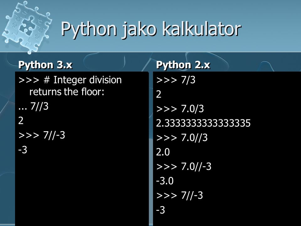 Python jako kalkulator Python 3.x >>> # Integer division returns the floor:... 7//3 2 >>> 7//-3 -3 Python 2.x >>> 7/3 2 >>> 7.0/3 2.3333333333333335 >
