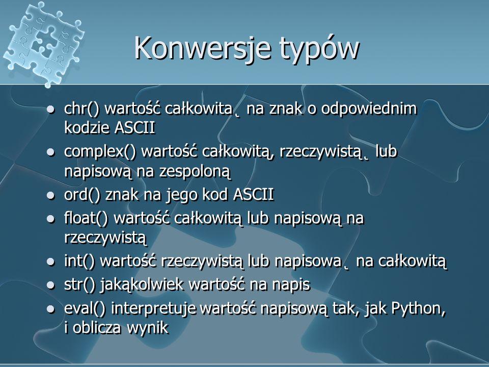 Konwersje typów chr() wartość całkowita˛ na znak o odpowiednim kodzie ASCII complex() wartość całkowitą, rzeczywistą˛ lub napisową na zespoloną ord()