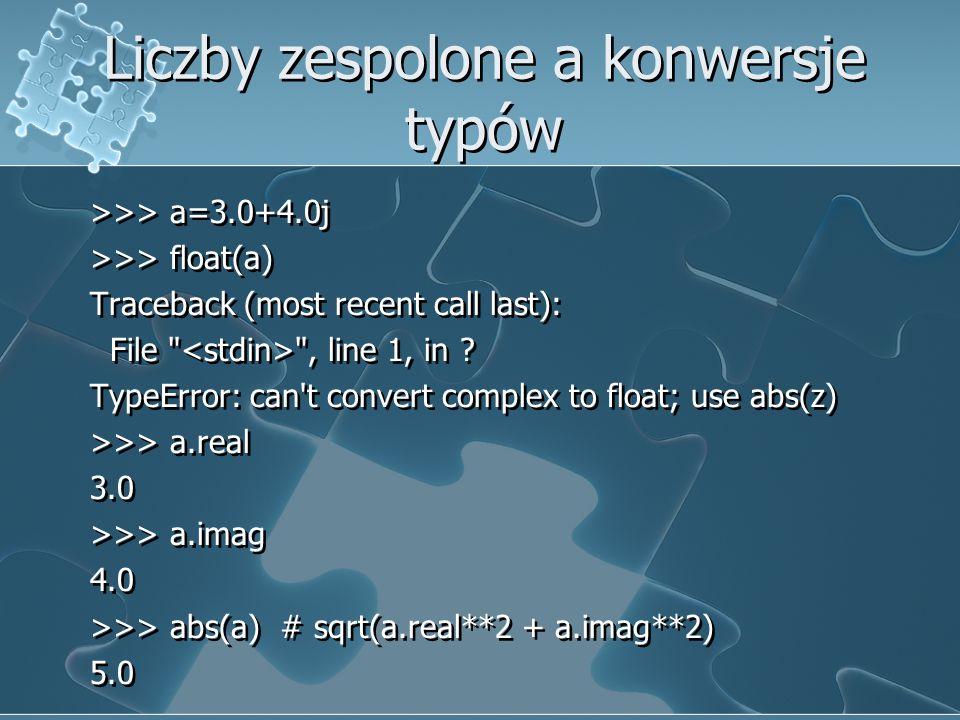 Liczby zespolone a konwersje typów >>> a=3.0+4.0j >>> float(a) Traceback (most recent call last): File