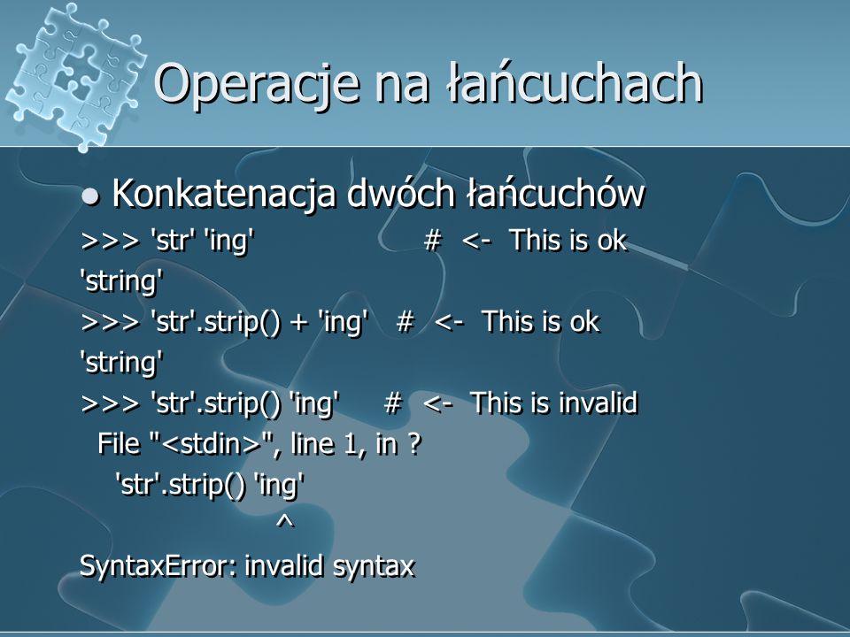 Operacje na łańcuchach Konkatenacja dwóch łańcuchów >>> 'str' 'ing' # <- This is ok 'string' >>> 'str'.strip() + 'ing' # <- This is ok 'string' >>> 's