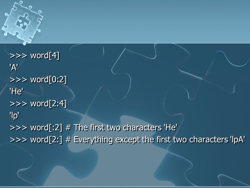 >>> word[4] 'A' >>> word[0:2] 'He' >>> word[2:4] 'lp' >>> word[:2] # The first two characters 'He' >>> word[2:] # Everything except the first two char