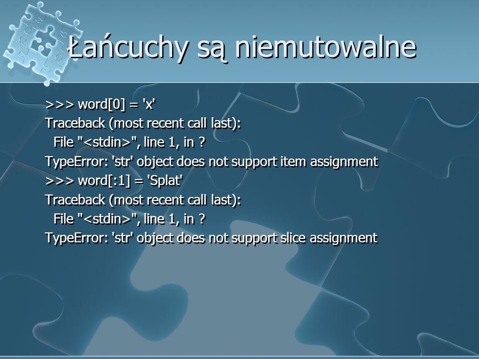 Łańcuchy są niemutowalne >>> word[0] = 'x' Traceback (most recent call last): File