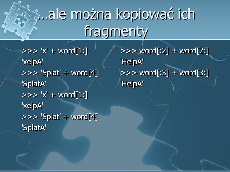 …ale można kopiować ich fragmenty >>> 'x' + word[1:] 'xelpA' >>> 'Splat' + word[4] 'SplatA' >>> 'x' + word[1:] 'xelpA' >>> 'Splat' + word[4] 'SplatA'
