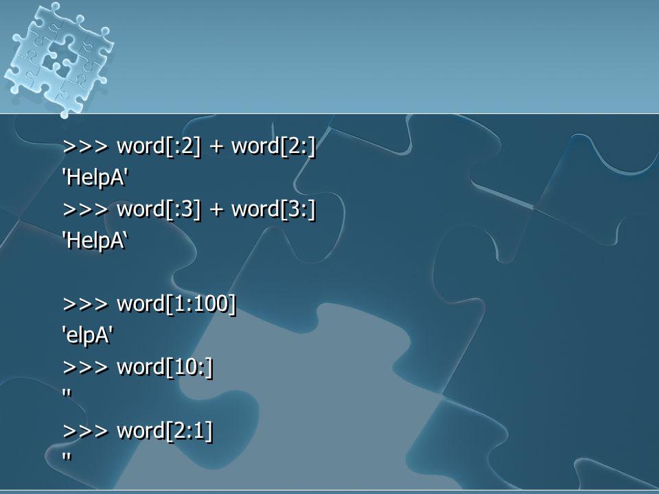 >>> word[:2] + word[2:] 'HelpA' >>> word[:3] + word[3:] 'HelpA' >>> word[1:100] 'elpA' >>> word[10:] '' >>> word[2:1] '' >>> word[:2] + word[2:] 'Help