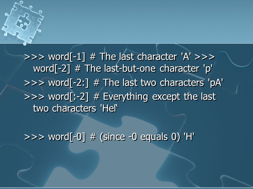 >>> word[-1] # The last character 'A' >>> word[-2] # The last-but-one character 'p' >>> word[-2:] # The last two characters 'pA' >>> word[:-2] # Every