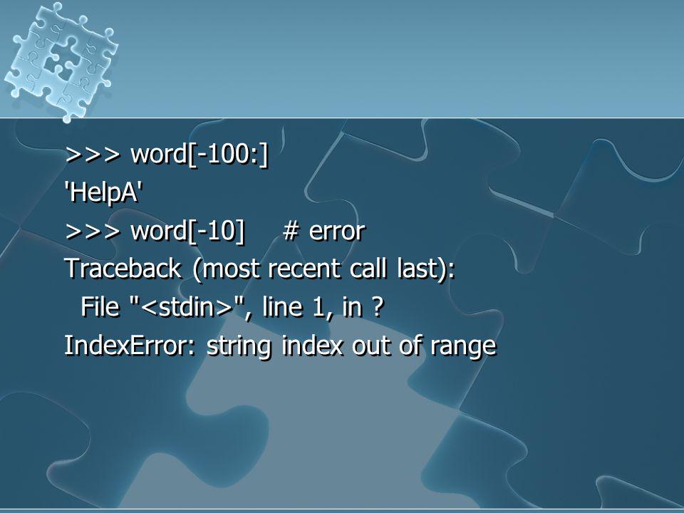 >>> word[-100:] 'HelpA' >>> word[-10] # error Traceback (most recent call last): File