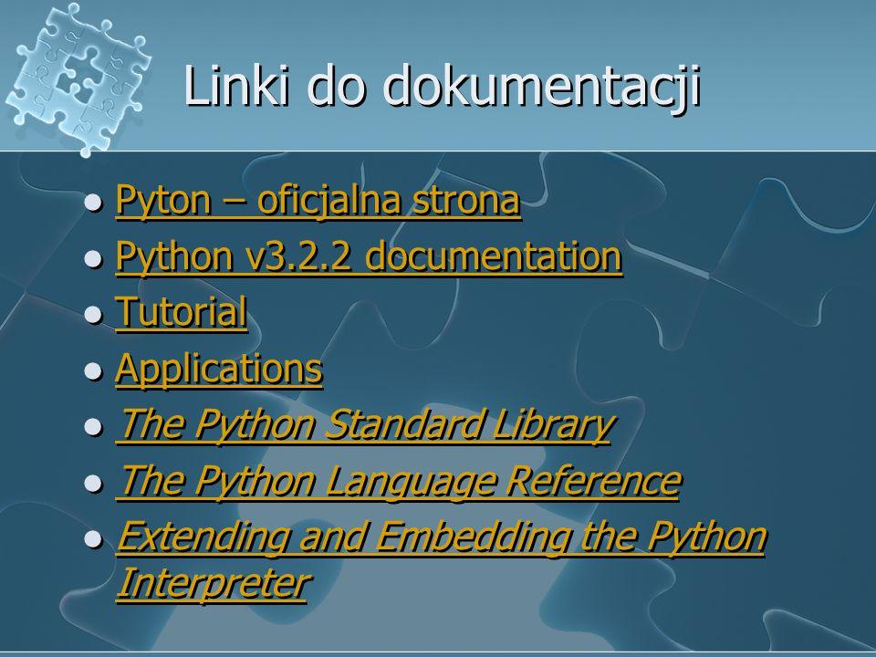 Linki do dokumentacji Pyton – oficjalna strona Python v3.2.2 documentation Tutorial Applications The Python Standard Library The Python Language Refer