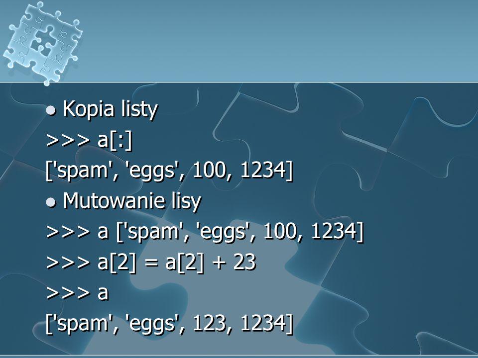Kopia listy >>> a[:] ['spam', 'eggs', 100, 1234] Mutowanie lisy >>> a ['spam', 'eggs', 100, 1234] >>> a[2] = a[2] + 23 >>> a ['spam', 'eggs', 123, 123