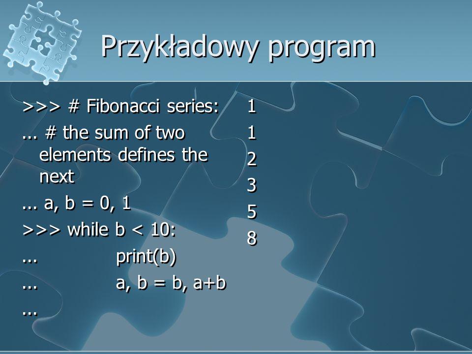 Przykładowy program >>> # Fibonacci series:... # the sum of two elements defines the next... a, b = 0, 1 >>> while b < 10:... print(b)... a, b = b, a+