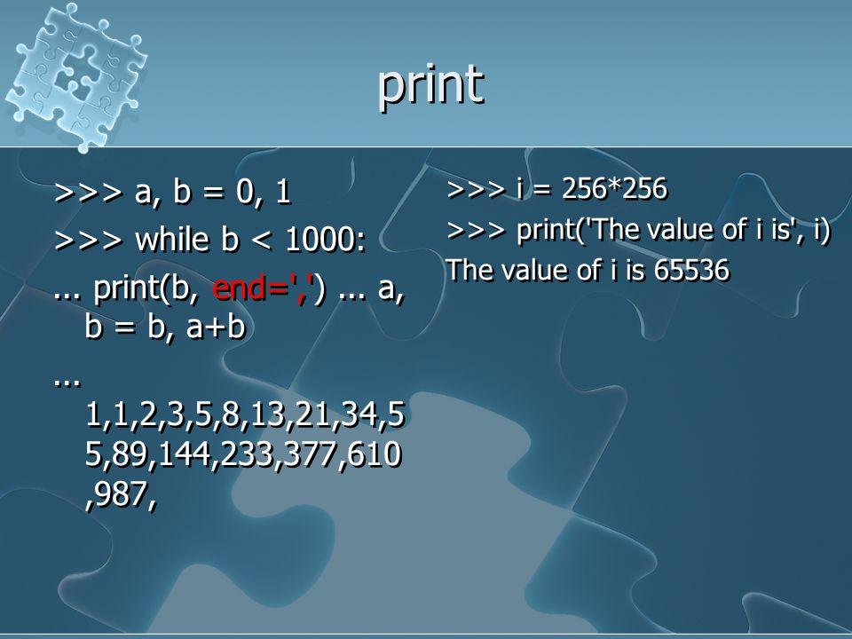 print >>> a, b = 0, 1 >>> while b < 1000:... print(b, end=',')... a, b = b, a+b... 1,1,2,3,5,8,13,21,34,5 5,89,144,233,377,610,987, >>> a, b = 0, 1 >>