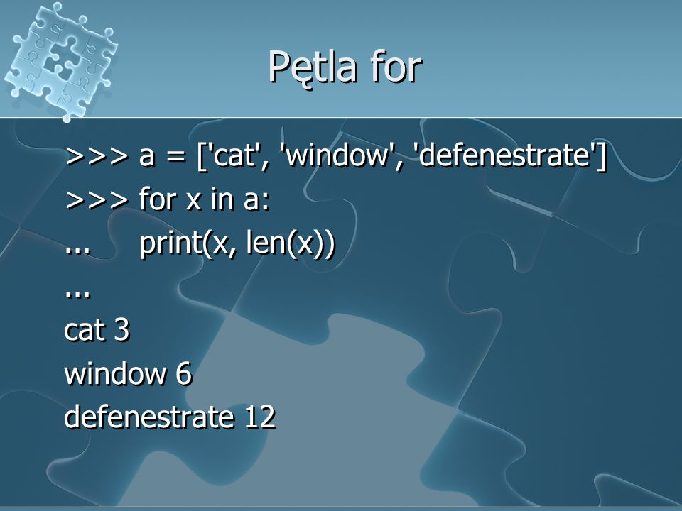 Pętla for >>> a = [ cat , window , defenestrate ] >>> for x in a:...